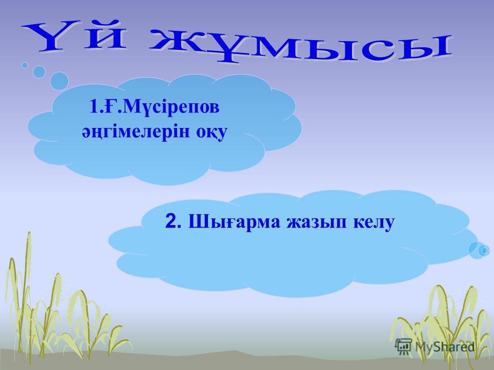 1.Ғ.Мүсірепов әңгімелерін оқу 2. Ш ығарма жазып келу