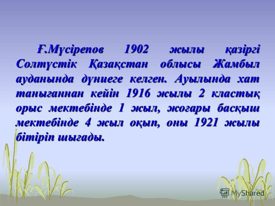 Ғ.Мүсірепов 1902 жылы қазіргі Солтүстік Қазақстан облысы Жамбыл ауданында дүниеге келген. Ауылында хат танығаннан кейін 1916 жылы 2 кластық орыс мектебінде 1 жыл, жоғары басқыш мектебінде 4 жыл оқып, оны 1921 жылы бітіріп шығады. Ғ.Мүсірепов 1902 жыл