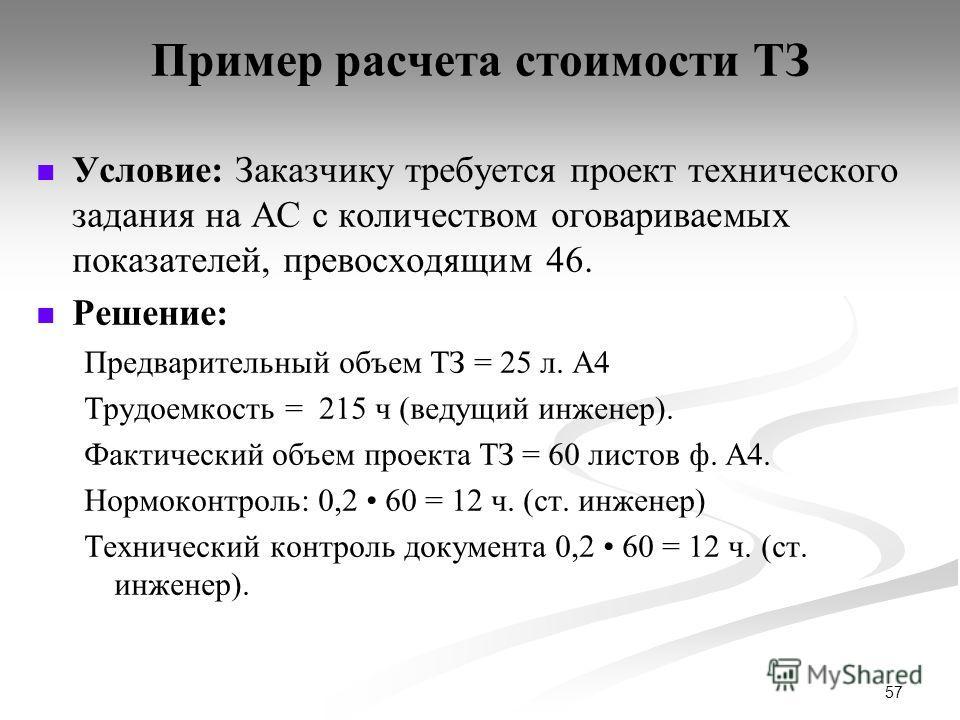 57 Пример расчета стоимости ТЗ Условие: Заказчику требуется проект технического задания на АС с количеством оговариваемых показателей, превосходящим 46. Решение: Предварительный объем ТЗ = 25 л. А4 Трудоемкость = 215 ч (ведущий инженер). Фактический