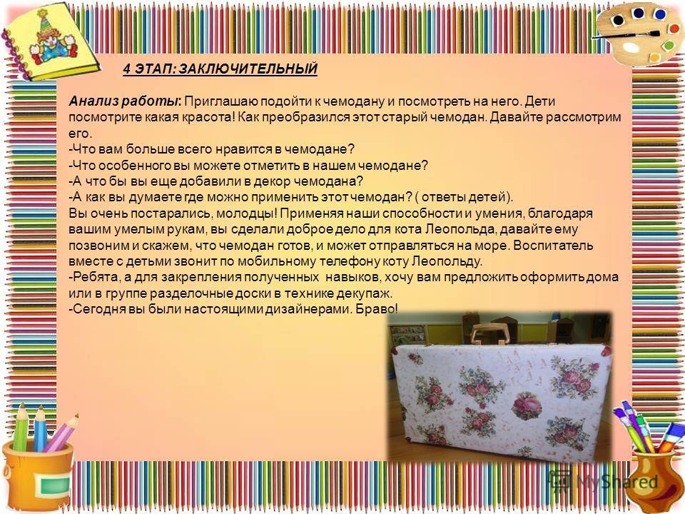 4 ЭТАП: ЗАКЛЮЧИТЕЛЬНЫЙ Анализ работы: Приглашаю подойти к чемодану и посмотреть на него. Дети посмотрите какая красота! Как преобразился этот старый чемодан. Давайте рассмотрим его. -Что вам больше всего нравится в чемодане? -Что особенного вы можете