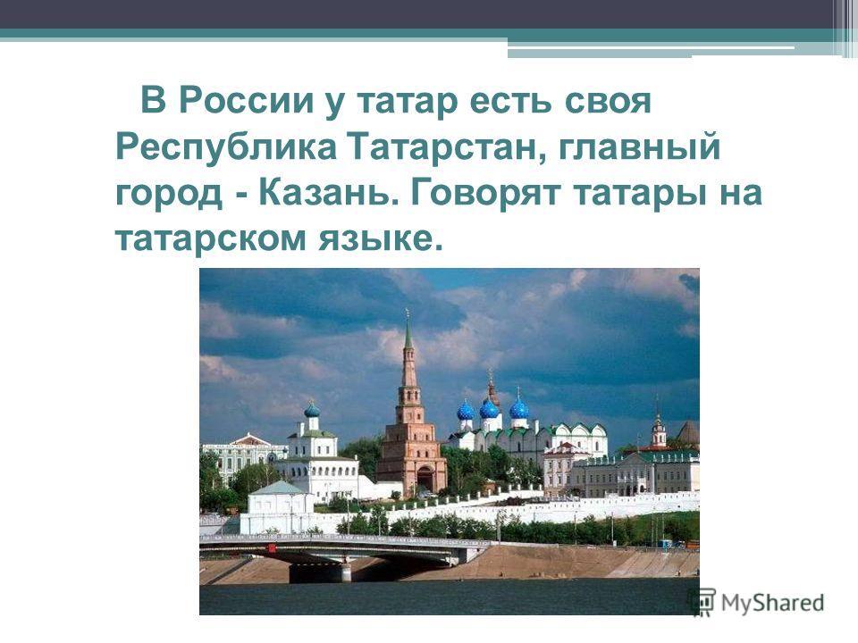В России у татар есть своя Республика Татарстан, главный город - Казань. Говорят татары на татарском языке.