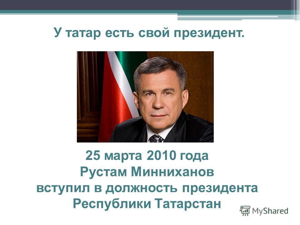 У татар есть свой президент. 25 марта 2010 года Рустам Минниханов вступил в должность президента Республики Татарстан
