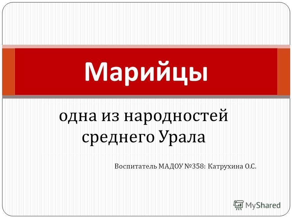 одна из народностей среднего Урала Марийцы Воспитатель МАДОУ 358: Катрухина О. С.