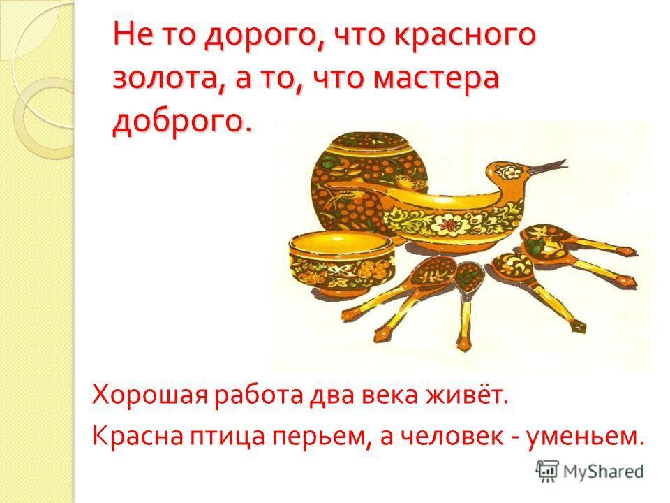 Не то дорого, что красного золота, а то, что мастера доброго. Хорошая работа два века живёт. Красна птица перьем, а человек - уменьем.