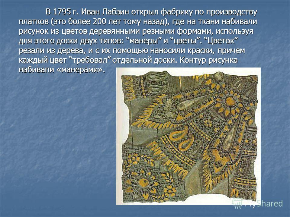 В 1795 г. Иван Лабзин открыл фабрику по производству платков (это более 200 лет тому назад), где на ткани набивали рисунок из цветов деревянными резными формами, используя для этого доски двух типов: манеры и цветы. Цветок резали из дерева, и с их по