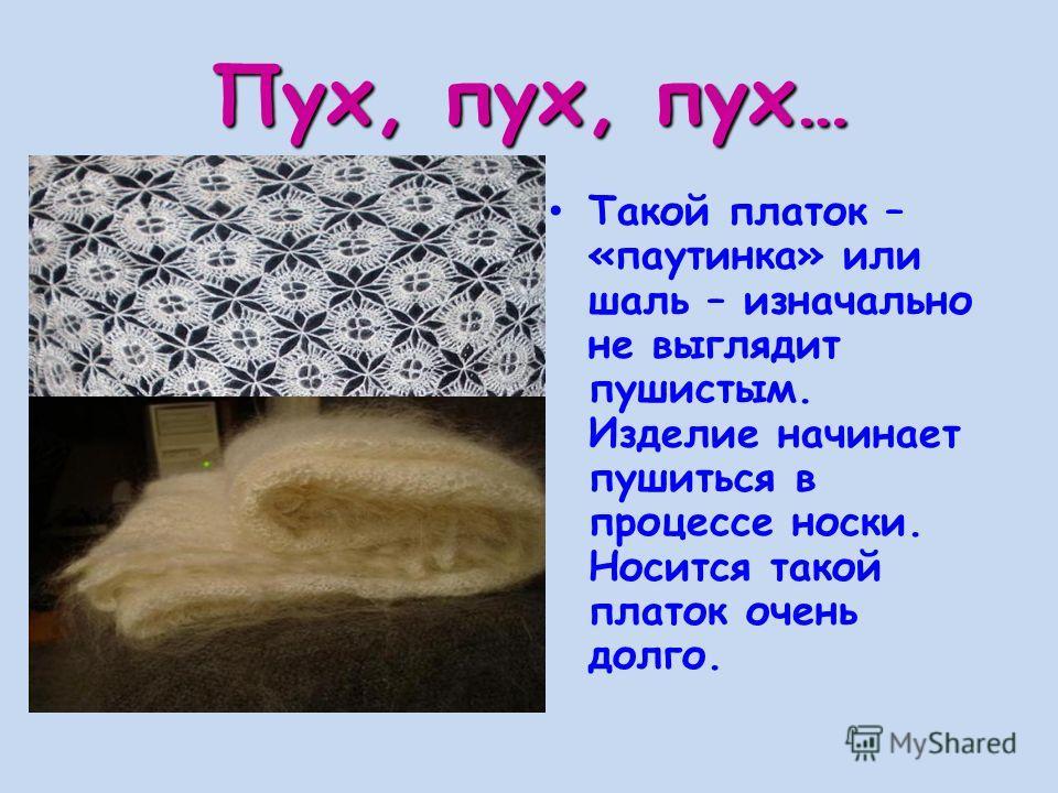 Пух, пух, пух… Такой платок – «паутинка» или шаль – изначально не выглядит пушистым. Изделие начинает пушиться в процессе носки. Носится такой платок очень долго.