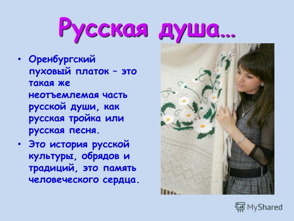 Русская душа… Оренбургский пуховый платок – это такая же неотъемлемая часть русской души, как русская тройка или русская песня. Это история русской культуры, обрядов и традиций, это память человеческого сердца.