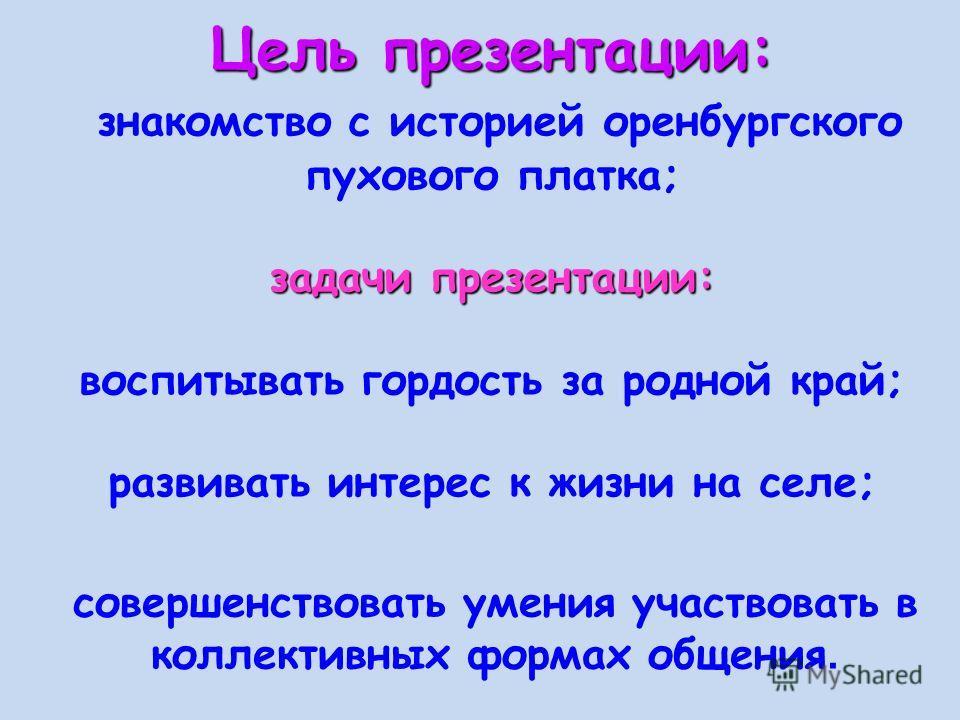 Цель презентации: задачи презентации: Цель презентации: знакомство с историей оренбургского пухового платка; задачи презентации: воспитывать гордость за родной край; развивать интерес к жизни на селе; совершенствовать умения участвовать в коллективны