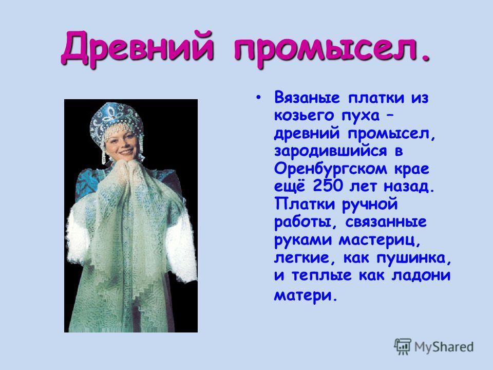Древний промысел. Вязаные платки из козьего пуха – древний промысел, зародившийся в Оренбургском крае ещё 250 лет назад. Платки ручной работы, связанные руками мастериц, легкие, как пушинка, и теплые как ладони матери.
