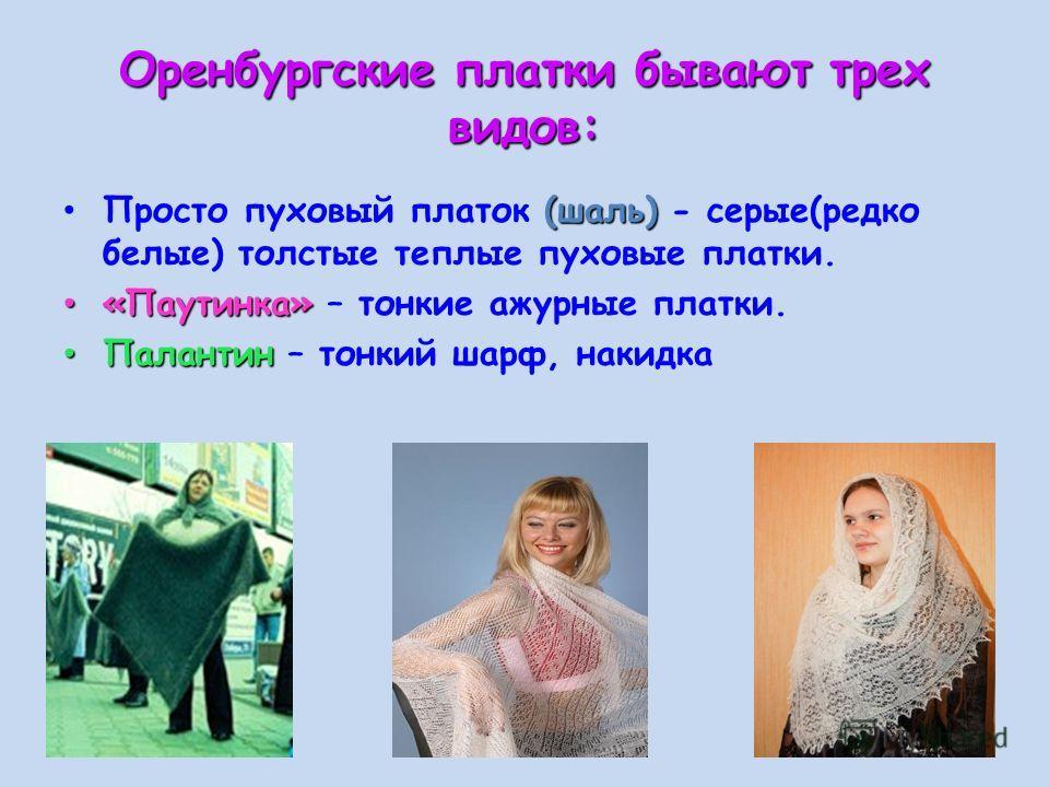 Оренбургские платки бывают трех видов: Просто пуховый платок ( (( (шаль) - серые(редко белые) толстые теплые пуховые платки. «Паутинка» – тонкие ажурные платки. Палантин – тонкий шарф, накидка