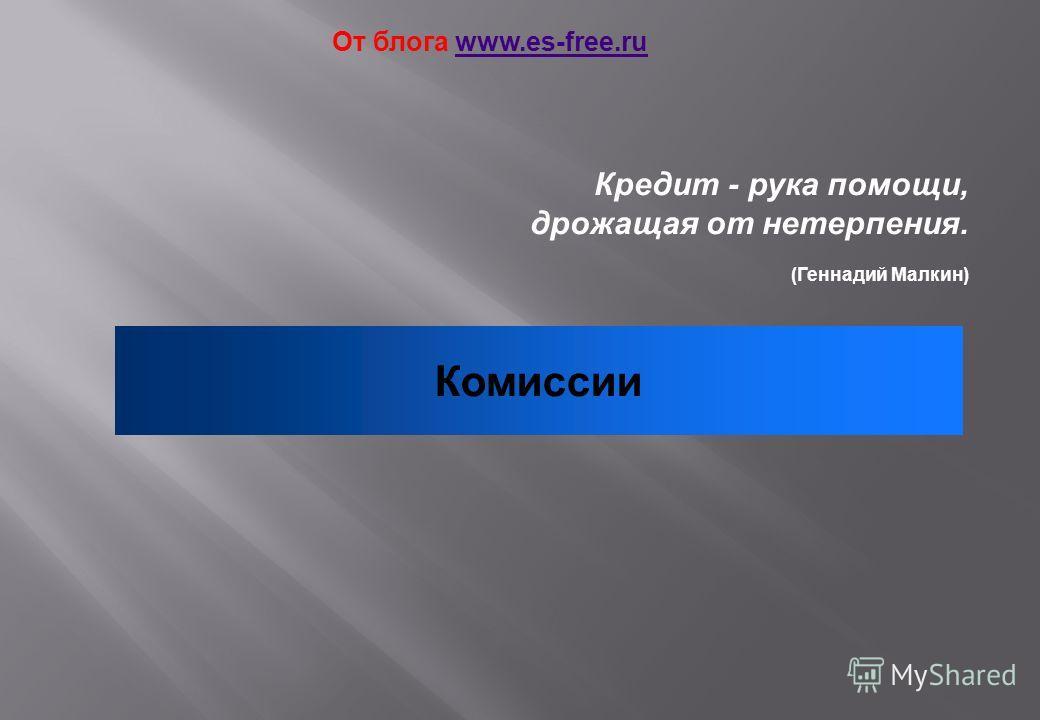 Кредит - рука помощи, дрожащая от нетерпения. (Геннадий Малкин) Комиссии От блога www.es-free.ruwww.es-free.ru