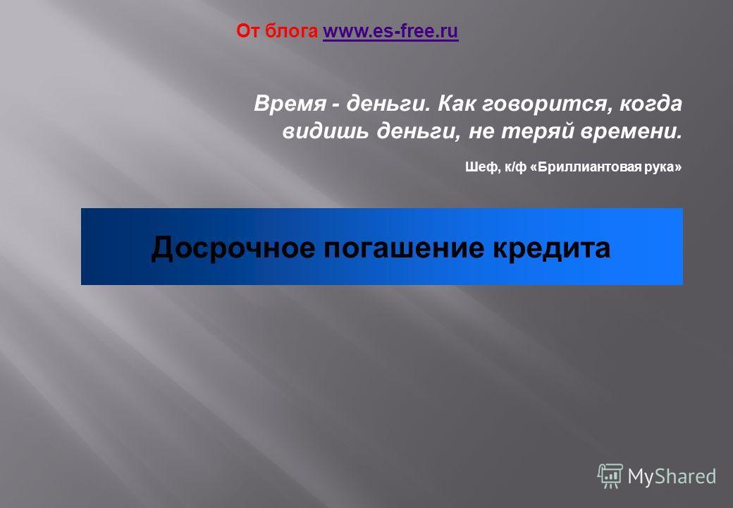 Время - деньги. Как говорится, когда видишь деньги, не теряй времени. Шеф, к/ф «Бриллиантовая рука» Досрочное погашение кредита От блога www.es-free.ruwww.es-free.ru