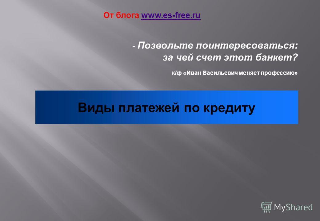 - Позвольте поинтересоваться: за чей счет этот банкет? к/ф «Иван Васильевич меняет профессию» Виды платежей по кредиту От блога www.es-free.ruwww.es-free.ru