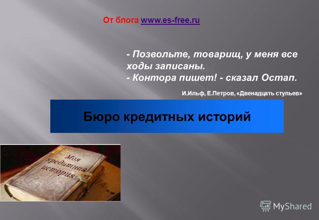 - Позвольте, товарищ, у меня все ходы записаны. - Контора пишет! - сказал Остап. И.Ильф, Е.Петров, «Двенадцать стульев» Бюро кредитных историй От блога www.es-free.ruwww.es-free.ru