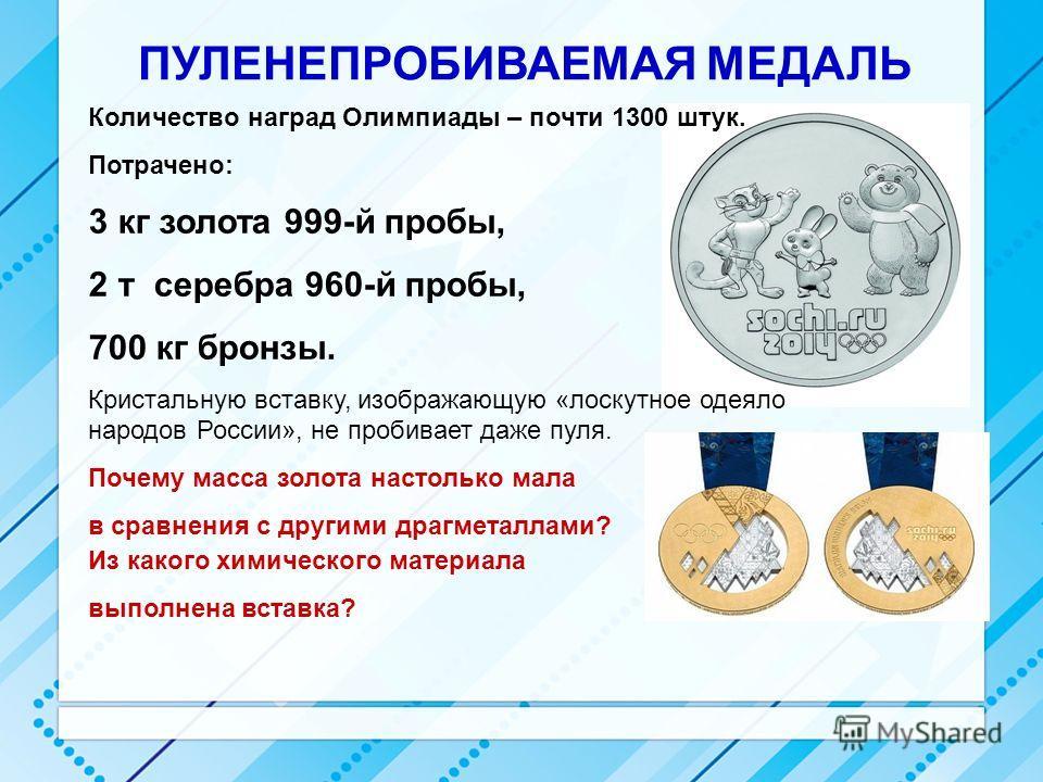 ПУЛЕНЕПРОБИВАЕМАЯ МЕДАЛЬ Из какого химического материала выполнена вставка? Почему масса золота настолько мала в сравнения с другими драгметаллами? Количество наград Олимпиады – почти 1300 штук. Потрачено: 3 кг золота 999-й пробы, 2 т серебра 960-й п