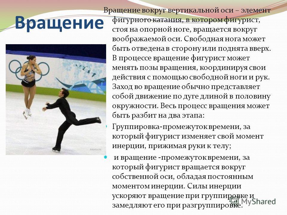 Вращение Вращение вокруг вертикальной оси – элемент фигурного катания, в котором фигурист, стоя на опорной ноге, вращается вокруг воображаемой оси. Свободная нога может быть отведена в сторону или поднята вверх. В процессе вращение фигурист может мен