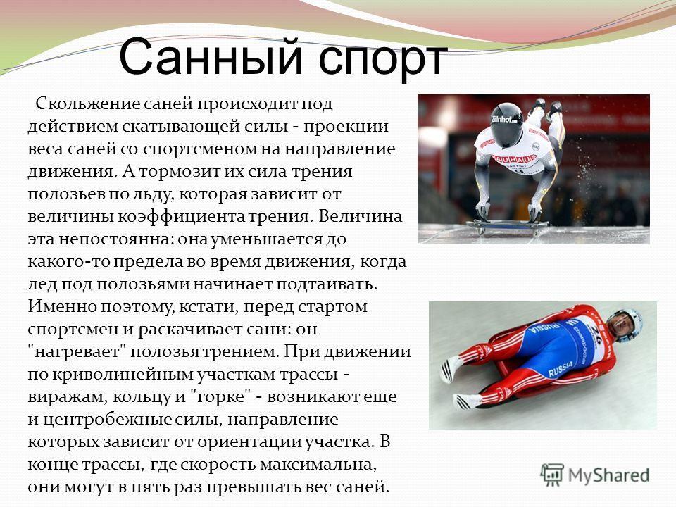 Скольжение саней происходит под действием скатывающей силы - проекции веса саней со спортсменом на направление движения. А тормозит их сила трения полозьев по льду, которая зависит от величины коэффициента трения. Величина эта непостоянна: она уменьш