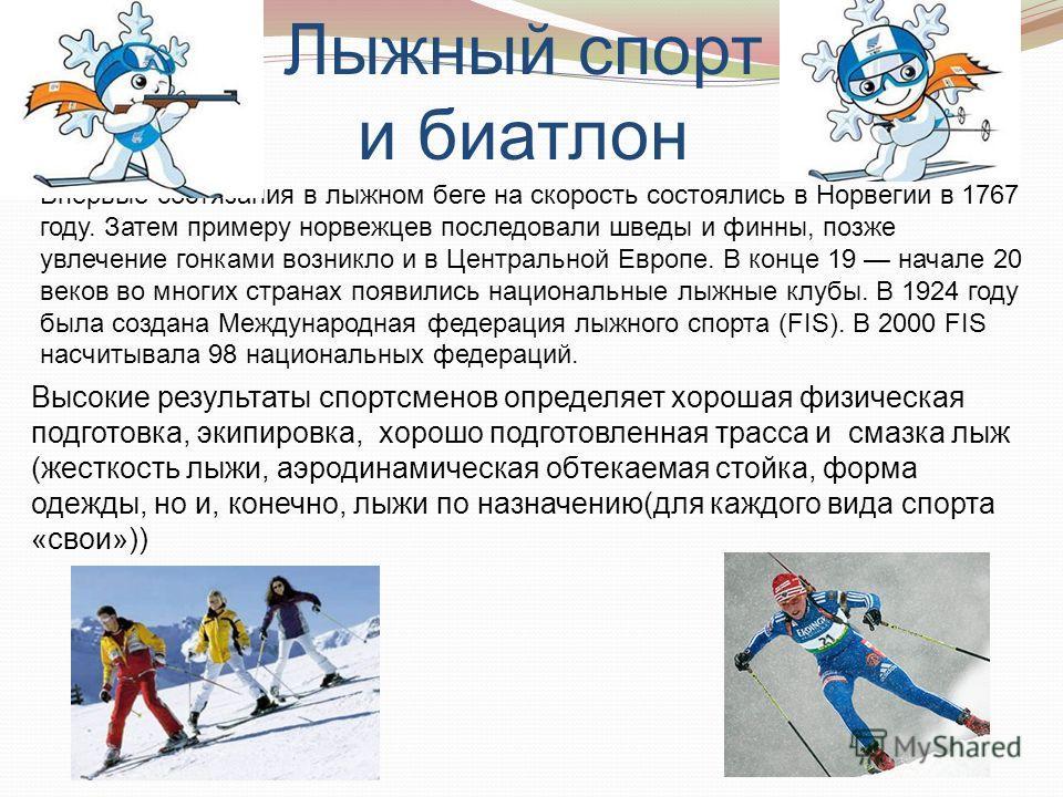 Лыжный спорт и биатлон Высокие результаты спортсменов определяет хорошая физическая подготовка, экипировка, хорошо подготовленная трасса и смазка лыж (жесткость лыжи, аэродинамическая обтекаемая стойка, форма одежды, но и, конечно, лыжи по назначению