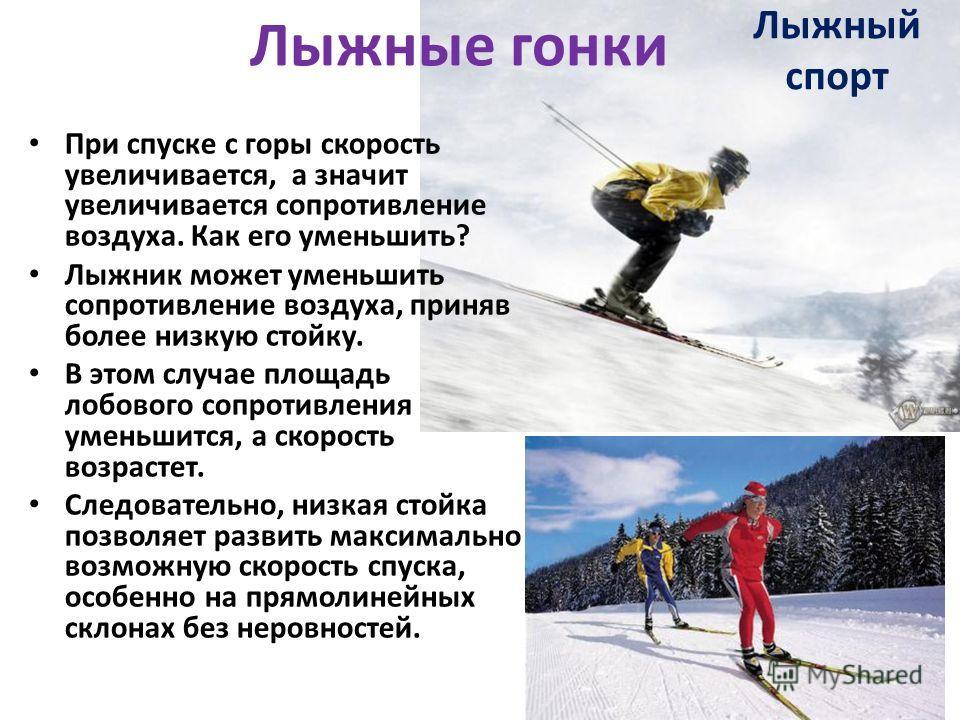 При спуске с горы скорость увеличивается, а значит увеличивается сопротивление воздуха. Как его уменьшить? Лыжник может уменьшить сопротивление воздуха, приняв более низкую стойку. В этом случае площадь лобового сопротивления уменьшится, а скорость в