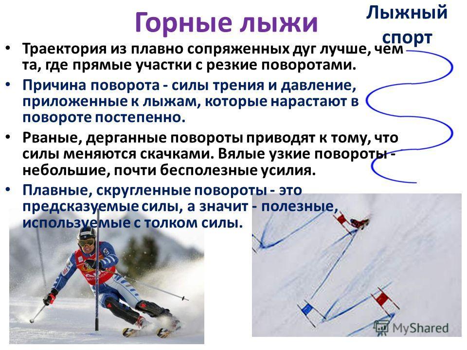 Горные лыжи Траектория из плавно сопряженных дуг лучше, чем та, где прямые участки с резкие поворотами. Причина поворота - силы трения и давление, приложенные к лыжам, которые нарастают в повороте постепенно. Рваные, дерганные повороты приводят к том