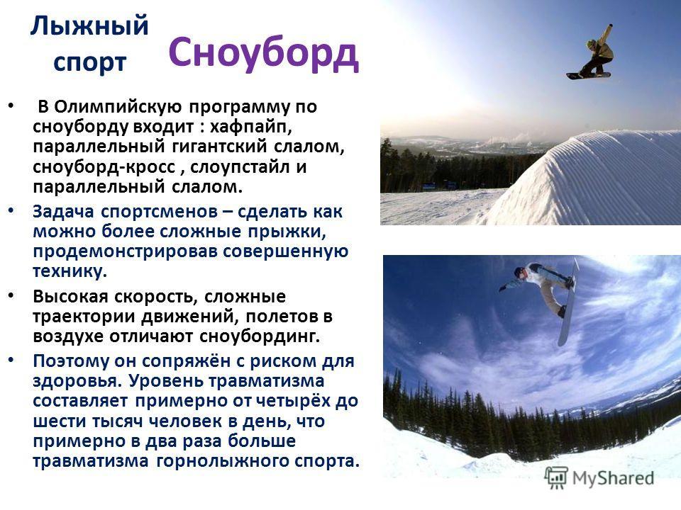 Сноуборд В Олимпийскую программу по сноуборду входит : хафпайп, параллельный гигантский слалом, сноуборд-кросс, слоупстайл и параллельный слалом. Задача спортсменов – сделать как можно более сложные прыжки, продемонстрировав совершенную технику. Высо