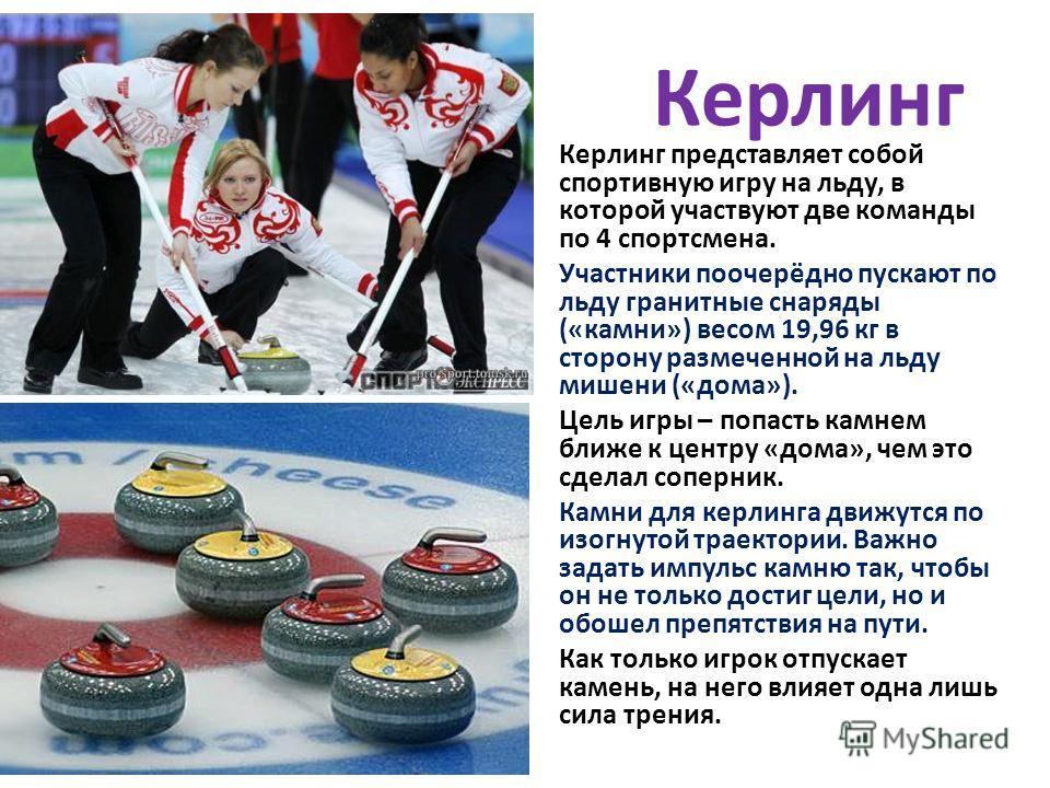 Керлинг Керлинг представляет собой спортивную игру на льду, в которой участвуют две команды по 4 спортсмена. Участники поочерёдно пускают по льду гранитные снаряды («камни») весом 19,96 кг в сторону размеченной на льду мишени («дома»). Цель игры – по