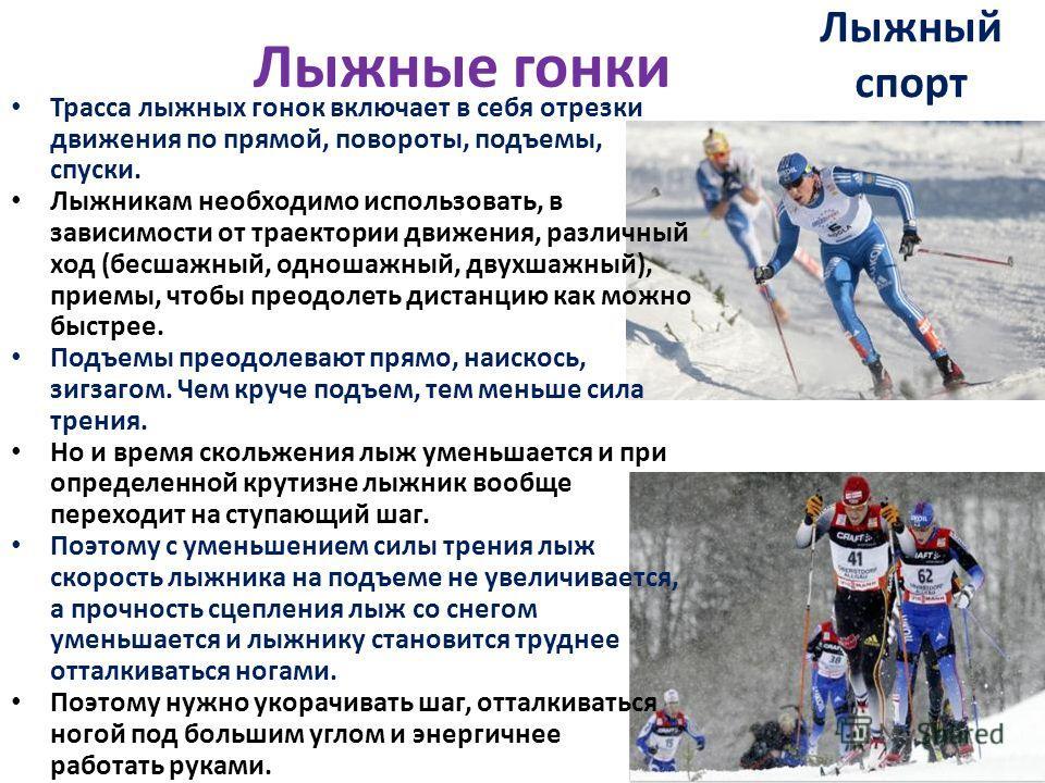 Лыжный спорт Трасса лыжных гонок включает в себя отрезки движения по прямой, повороты, подъемы, спуски. Лыжникам необходимо использовать, в зависимости от траектории движения, различный ход (бесшажный, одношажный, двухшажный), приемы, чтобы преодолет