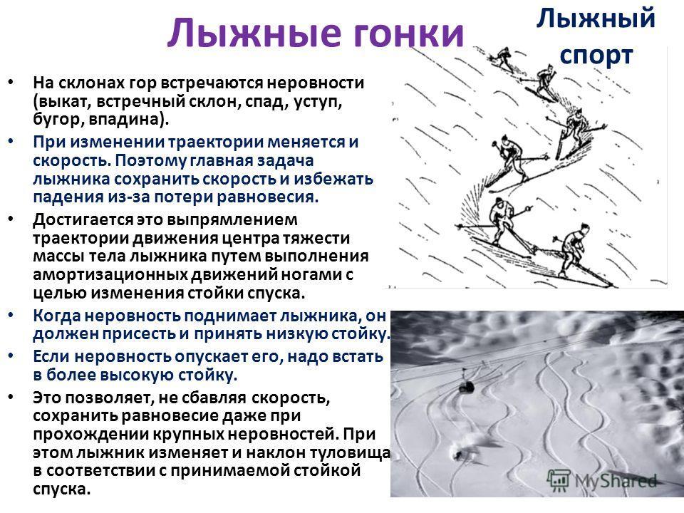 На склонах гор встречаются неровности (выкат, встречный склон, спад, уступ, бугор, впадина). При изменении траектории меняется и скорость. Поэтому главная задача лыжника сохранить скорость и избежать падения из-за потери равновесия. Достигается это в