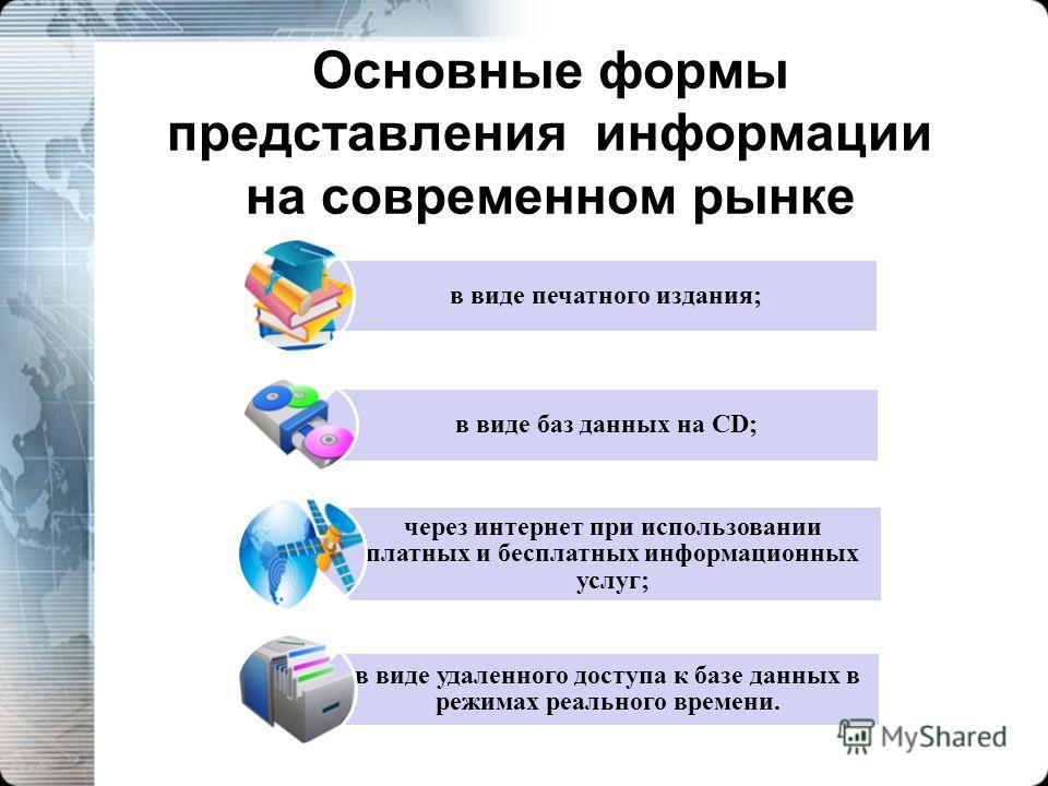 Основные формы представления информации на современном рынке в виде печатного издания; в виде баз данных на CD; через интернет при использовании платных и бесплатных информационных услуг; в виде удаленного доступа к базе данных в режимах реального вр