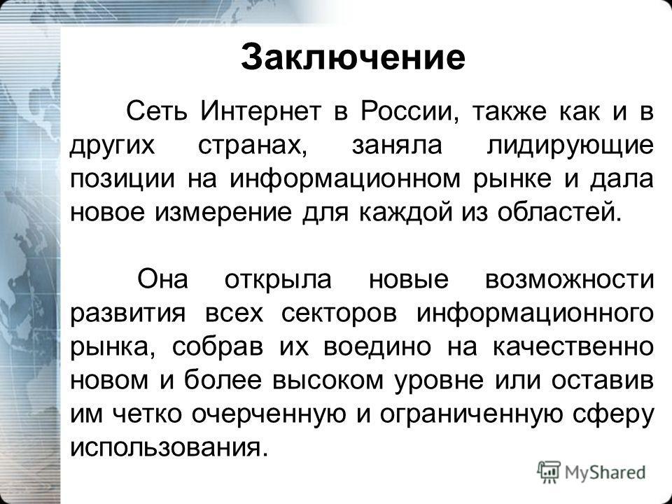 Заключение Сеть Интернет в России, также как и в других странах, заняла лидирующие позиции на информационном рынке и дала новое измерение для каждой из областей. Она открыла новые возможности развития всех секторов информационного рынка, собрав их во