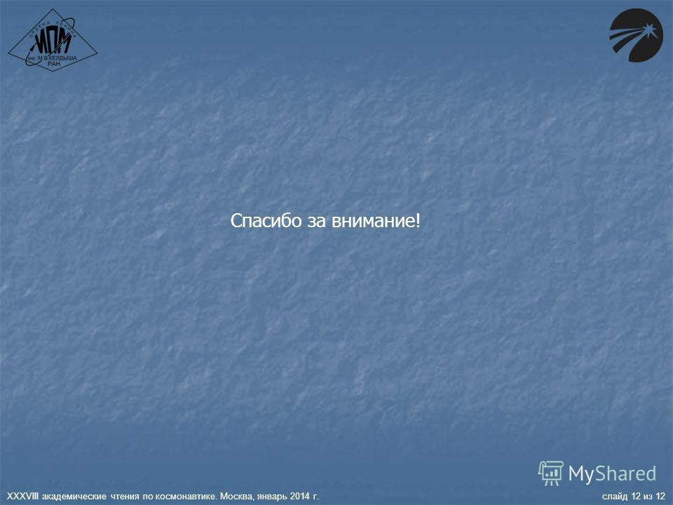 XXXVIII академические чтения по космонавтике. Москва, январь 2014 г. слайд 12 из 12 Спасибо за внимание!