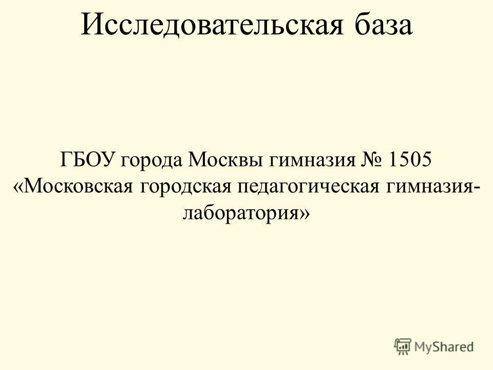 ГБОУ города Москвы гимназия 1505 «Московская городская педагогическая гимназия- лаборатория» Исследовательская база