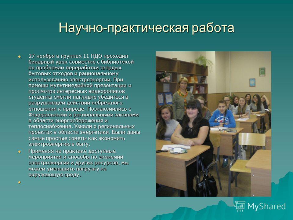 Научно-практическая работа 27 ноября в группах 11 ПДО проходил бинарный урок совместно с библиотекой по проблемам переработки твёрдых бытовых отходов и рациональному использованию электроэнергии. При помощи мультимедийной презентации и просмотра инте