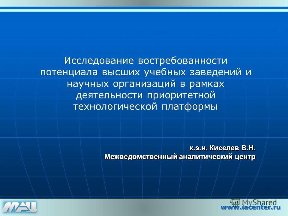 www.iacenter.ru к.э.н. Киселев В.Н. к.э.н. Киселев В.Н. Межведомственный аналитический центр 1 Исследование востребованности потенциала высших учебных заведений и научных организаций в рамках деятельности приоритетной технологической платформы