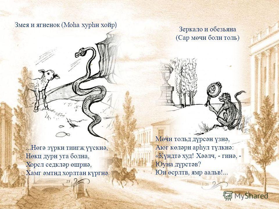 Змея и ягненок (Моһа хурһн хойр )...Нөгә зүркн тиигҗ үүскнә, Нөкц дурн уга болна, Хорсл седкләр өшрнә, Хамг әмтнд хорлтан күргнә. Зеркало и обезьяна (Сар мөчн болн толь) Мөчн тольд дүрсән үзнә, Аюг көләрн арһул түлкнә: «Күндтә худ! Хәәлч, - гинә, - Ю