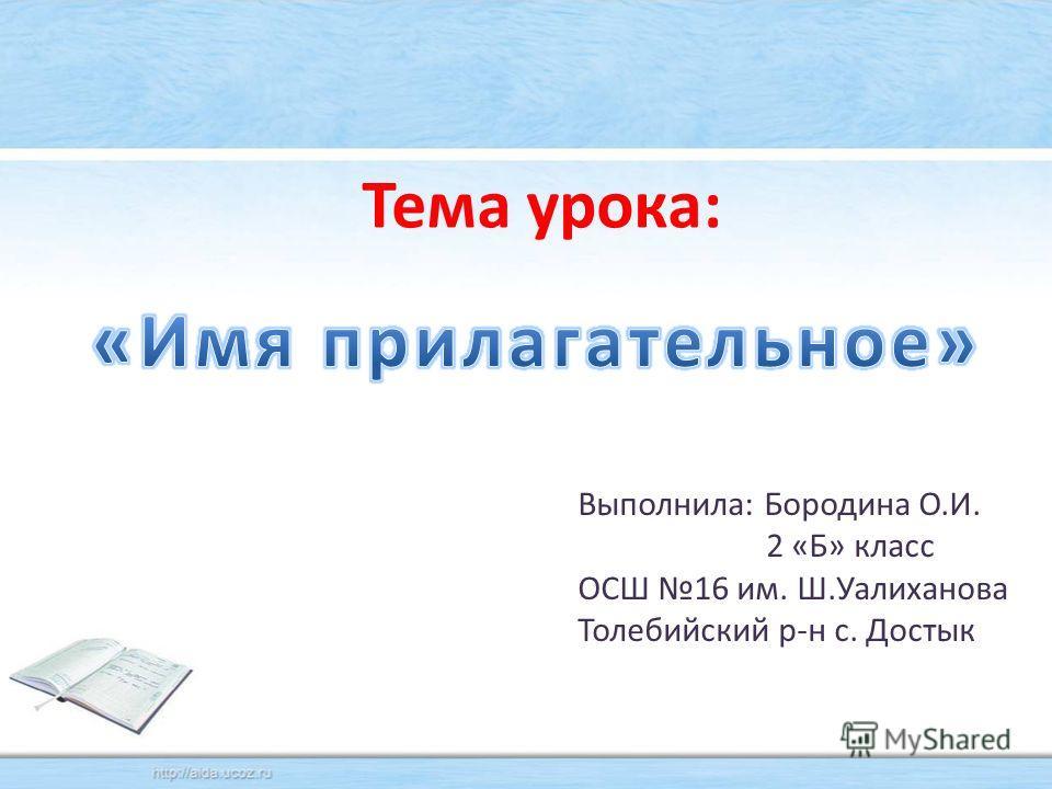 Тема урока: Выполнила: Бородина О.И. 2 «Б» класс ОСШ 16 им. Ш.Уалиханова Толебийский р-н с. Достык