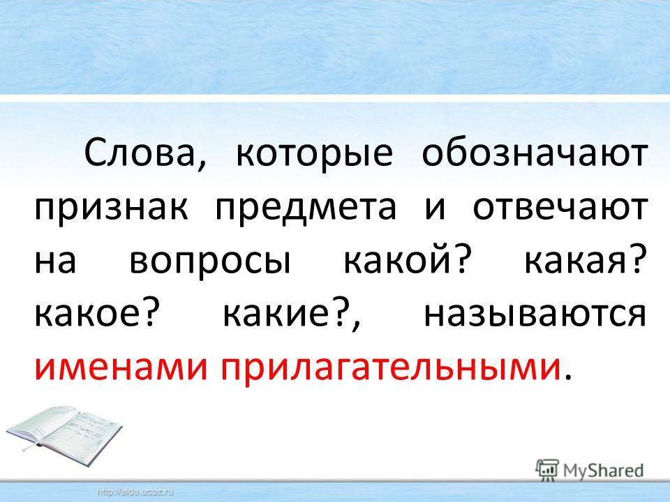 Слова, которые обозначают признак предмета и отвечают на вопросы какой? какая? какое? какие?, называются именами прилагательными.