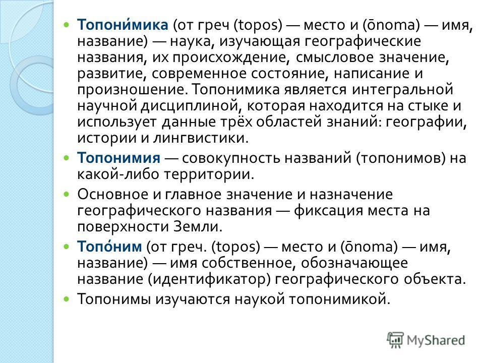 Топонимика ( от греч (topos) место и ( ō noma) имя, название ) наука, изучающая географические названия, их происхождение, смысловое значение, развитие, современное состояние, написание и произношение. Топонимика является интегральной научной дисципл