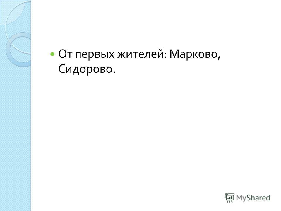 От первых жителей : Марково, Сидорово.