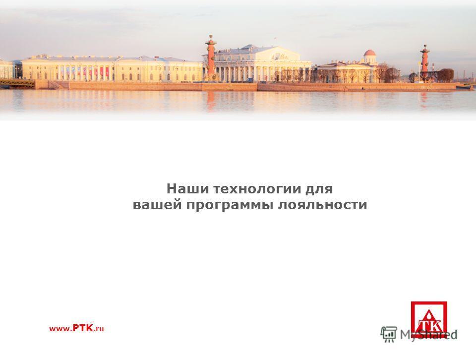 Наши технологии для вашей программы лояльности www. PTK.ru