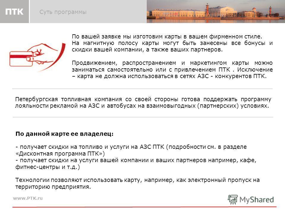 www.PTK.ru Суть программы По данной карте ее владелец: - - получает скидки на топливо и услуги на АЗС ПТК (подробности см. в разделе «Дисконтная программа ПТК») - - получает скидки на услуги вашей компании и ваших партнеров например, кафе, фитнес-цен