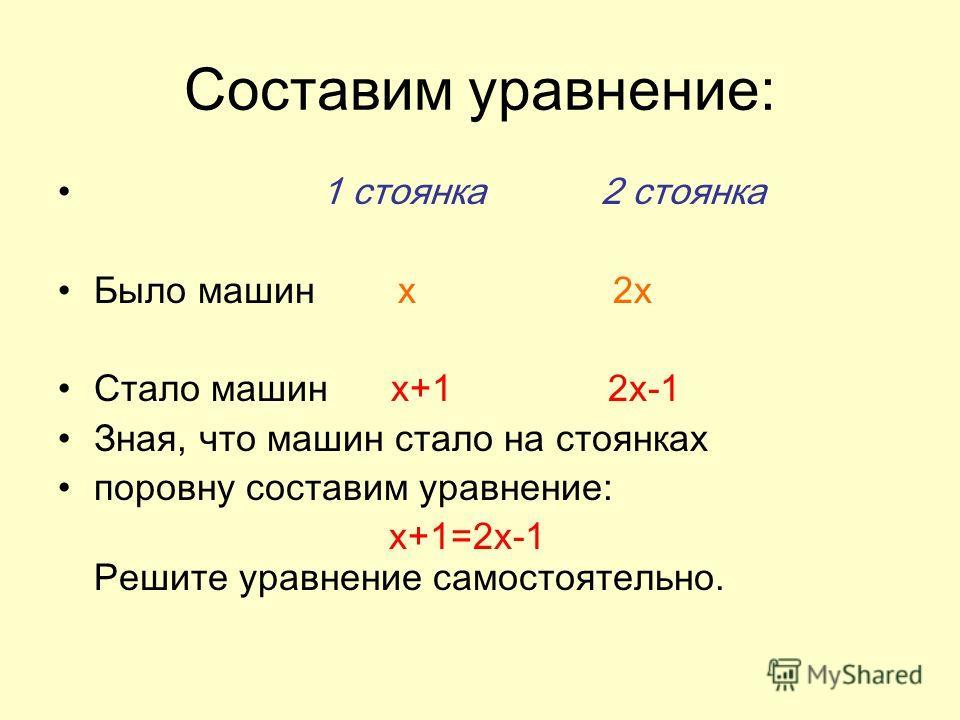 Составим уравнение: 1 стоянка 2 стоянка Было машин x 2x Стало машин x+1 2x-1 Зная, что машин стало на стоянках поровну составим уравнение: x+1=2x-1 Решите уравнение самостоятельно.