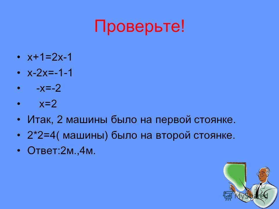 Проверьте! x+1=2x-1 x-2x=-1-1 -x=-2 x=2 Итак, 2 машины было на первой стоянке. 2*2=4( машины) было на второй стоянке. Ответ:2м.,4м.