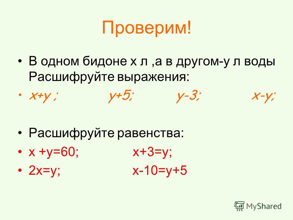 Проверим! В одном бидоне x л,а в другом-y л воды Расшифруйте выражения: x+y ; y+5; y-3; x-y; Расшифруйте равенства: x +y=60; x+3=y; 2x=y; x-10=y+5