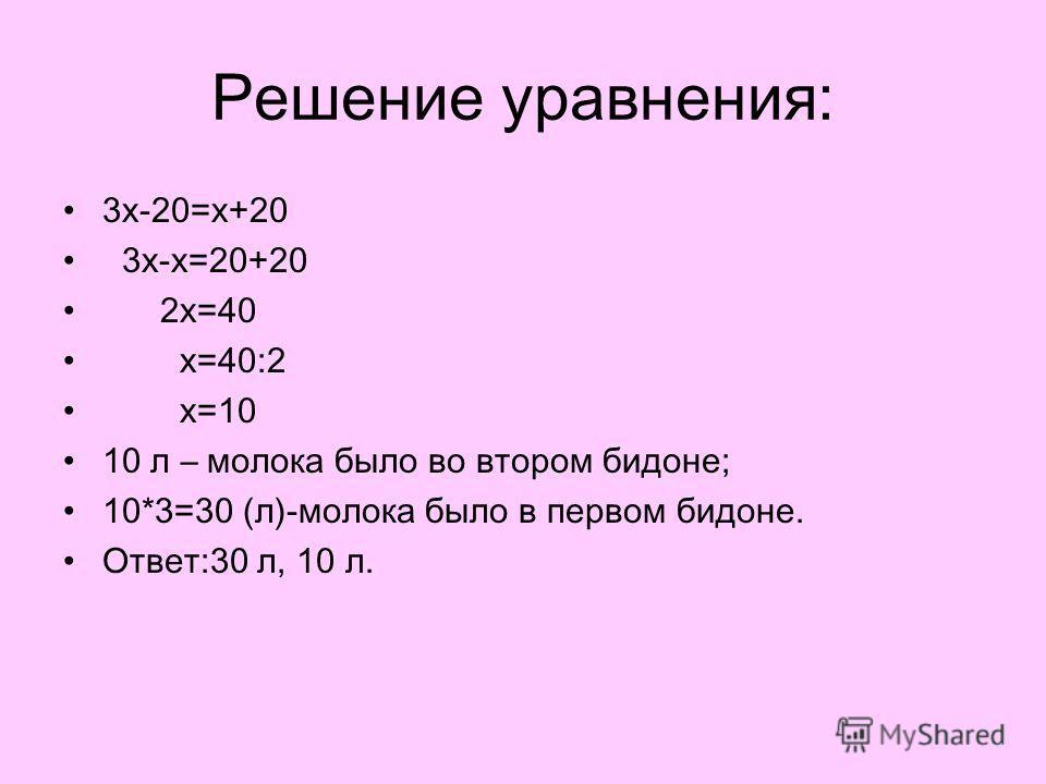 Решение уравнения: 3x-20=x+20 3x-x=20+20 2x=40 x=40:2 x=10 10 л – молока было во втором бидоне; 10*3=30 (л)-молока было в первом бидоне. Ответ:30 л, 10 л.