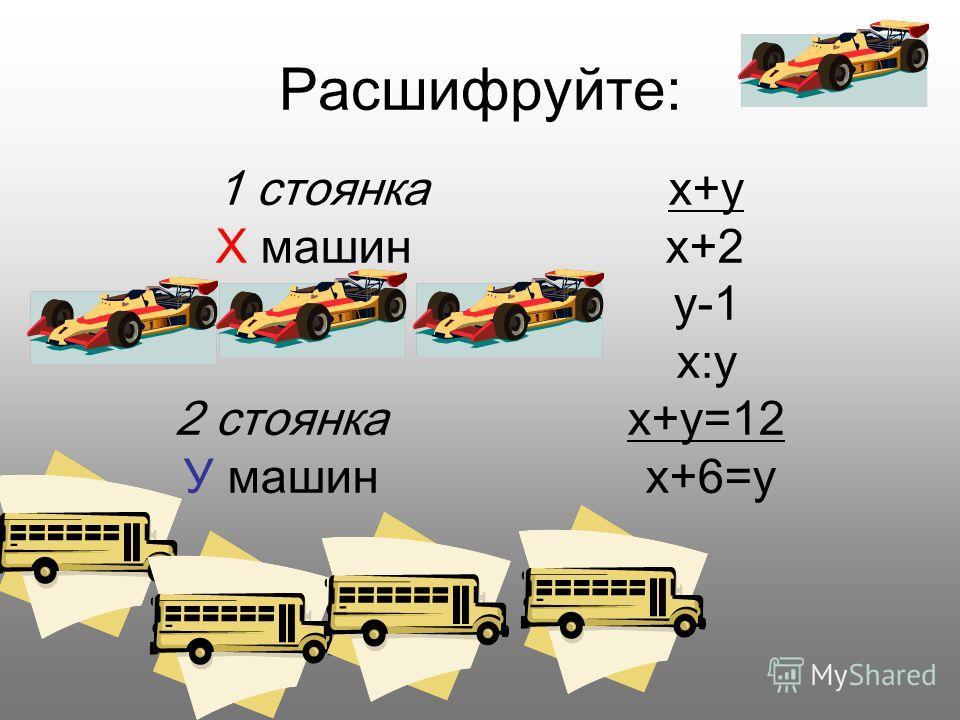 Расшифруйте: 1 стоянка x+y X машин x+2 y-1 x:y 2 стоянка x+y=12 У машин x+6=y