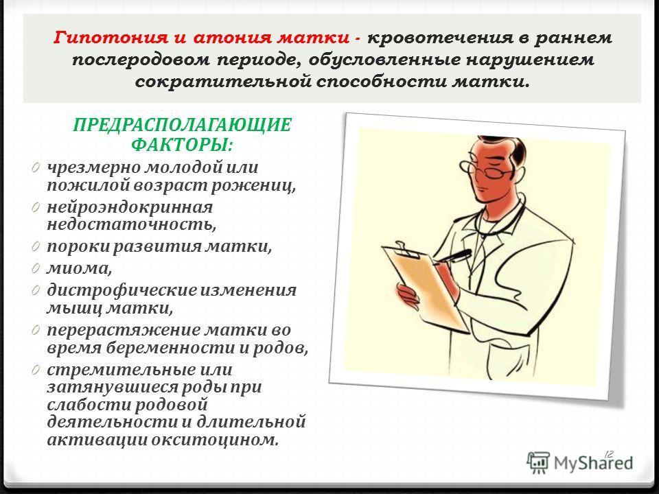 Гипотония и атония матки - кровотечения в раннем послеродовом периоде, обусловленные нарушением сократительной способности матки. ПРЕДРАСПОЛАГАЮЩИЕ ФАКТОРЫ: 0 чрезмерно молодой или пожилой возраст рожениц, 0 нейроэндокринная недостаточность, 0 пороки