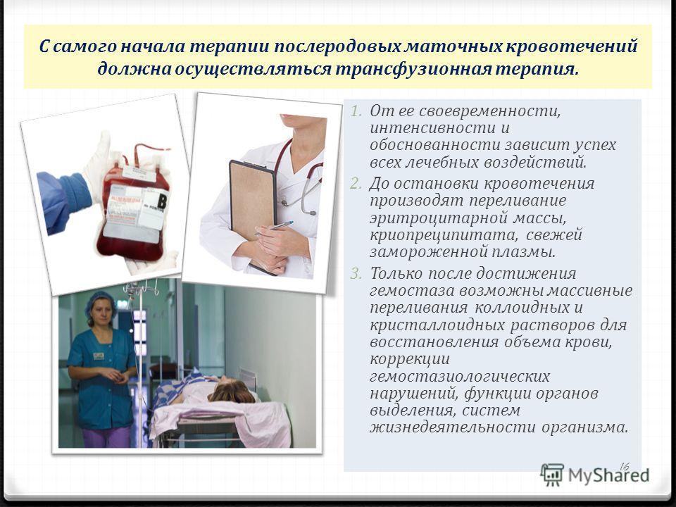 С самого начала терапии послеродовых маточных кровотечений должна осуществляться трансфузионная терапия. 1. От ее своевременности, интенсивности и обоснованности зависит успех всех лечебных воздействий. 2. До остановки кровотечения производят перелив