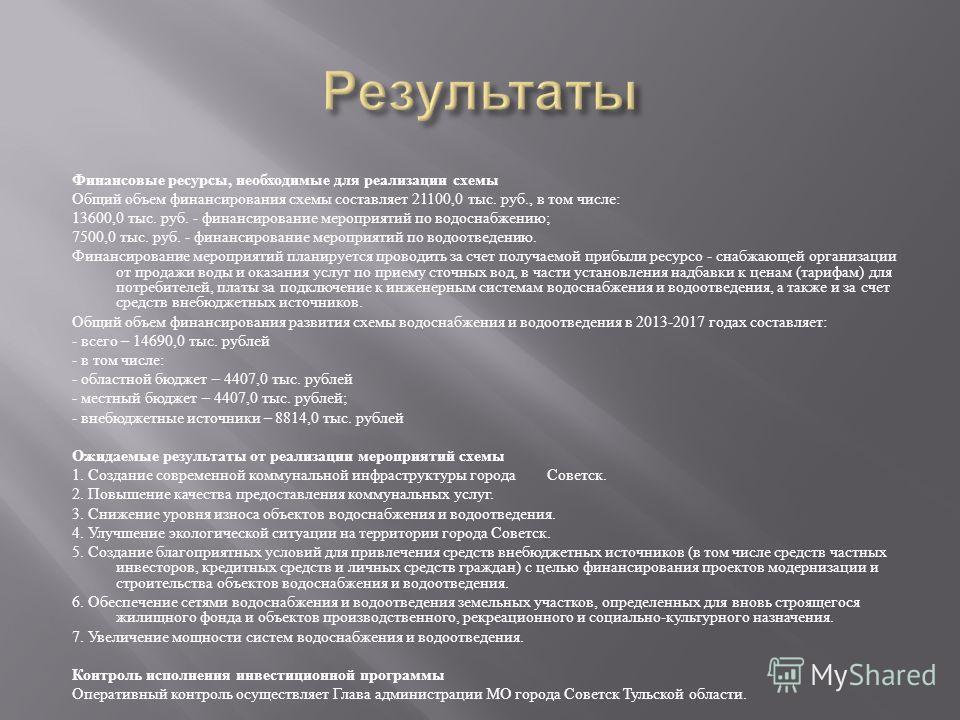 Финансовые ресурсы, необходимые для реализации схемы Общий объем финансирования схемы составляет 21100,0 тыс. руб., в том числе : 13600,0 тыс. руб. - финансирование мероприятий по водоснабжению ; 7500,0 тыс. руб. - финансирование мероприятий по водоо