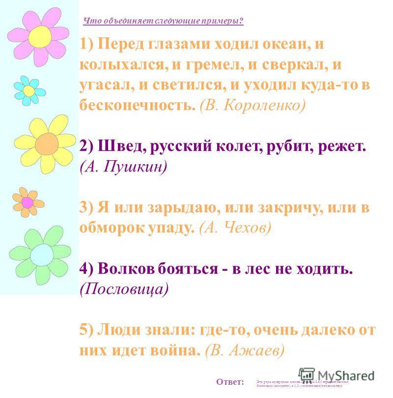 1) Перед глазами ходил океан, и колыхался, и гремел, и сверкал, и угасал, и светился, и уходил куда-то в бесконечность. (В. Короленко) 2) Швед, русский колет, рубит, режет. (А. Пушкин) 3) Я или зарыдаю, или закричу, или в обморок упаду. (А. Чехов) 4)